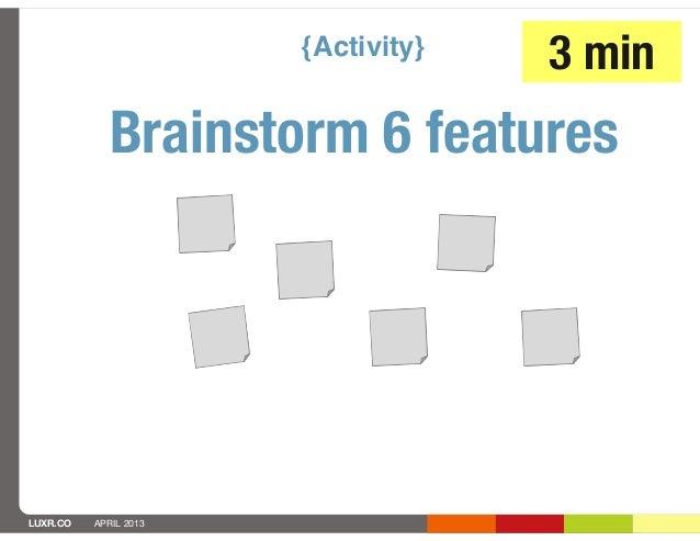 {Activity}   3 min            Brainstorm 6 featuresLUXR.CO   APRIL 2013