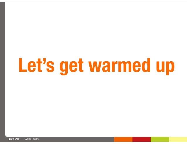 Let's get warmed upLUXR.CO   APRIL 2013