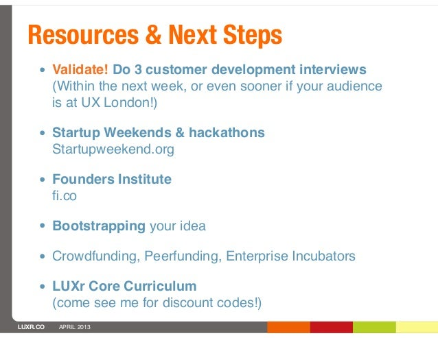 Resources & Next Steps     • Validate! Do 3 customer development interviews          (Within the next week, or even sooner...