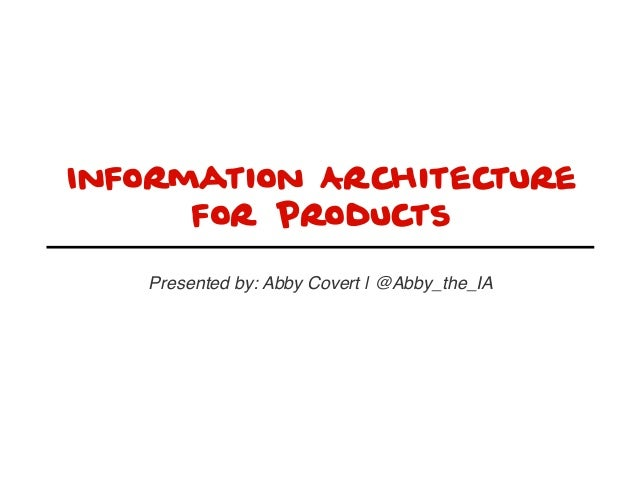 Information Architecture for Products Presented by: Abby Covert | @Abby_the_IA