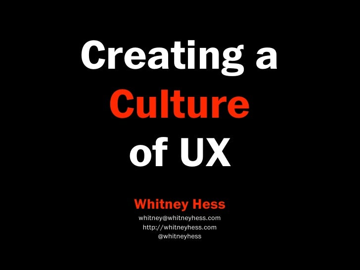 Creating a  Culture   of UX   Whitney Hess   whitney@whitneyhess.com    http://whitneyhess.com         @whitneyhess
