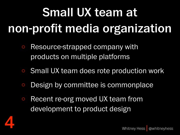 Small UX team at non-profit media organization     Resource-strapped company with     products on multiple platforms     Sm...