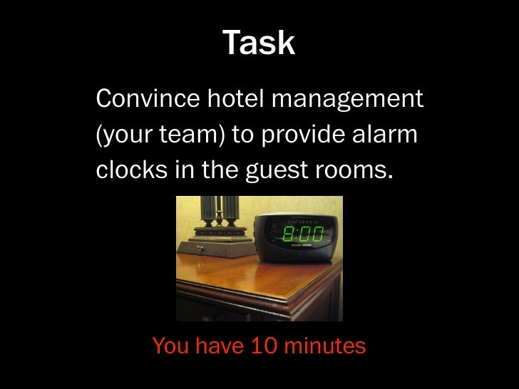 Task Convince hotel management (your team) to provide alarm clocks in the guest rooms.         You have 10 minutes