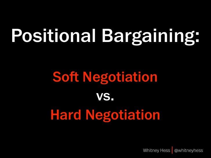 Positional Bargaining:      So Negotiation           vs.     Hard Negotiation                   Whitney Hess | @whitneyhe...