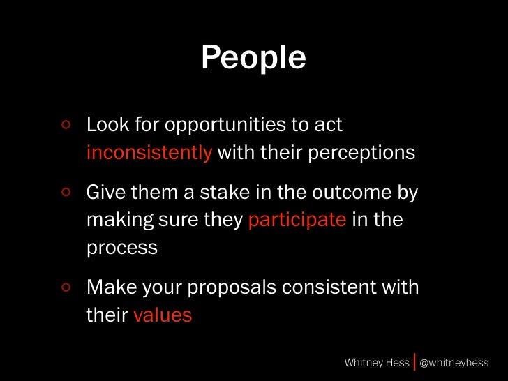 People Look for opportunities to act inconsistently with their perceptions Give them a stake in the outcome by making sure...