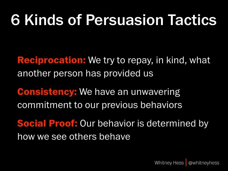 6 Kinds of Persuasion Tactics  Reciprocation: We try to repay, in kind, what another person has provided us Consistency: W...