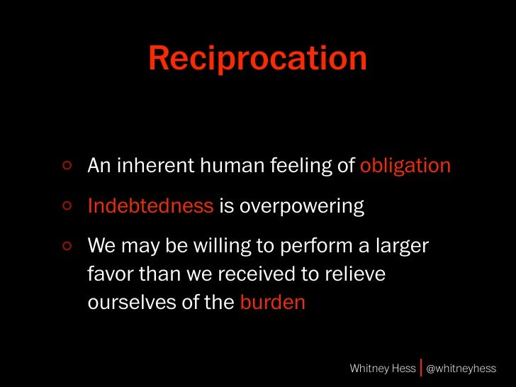 Reciprocation  An inherent human feeling of obligation Indebtedness is overpowering We may be willing to perform a larger ...
