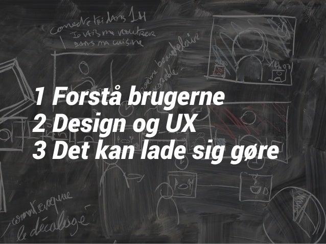 1 Forstå brugerne  2 Design og UX  3 Det kan lade sig gøre