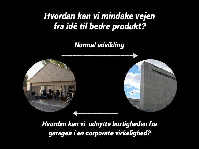 Hvordan kan vi mindske vejen  fra idé til bedre produkt?  Normal udvikling  Hvordan kan vi udnytte hurtigheden fra  garage...