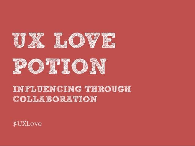 INFLUENCING THROUGH COLLABORATION UX LOVE POTION #UXLove