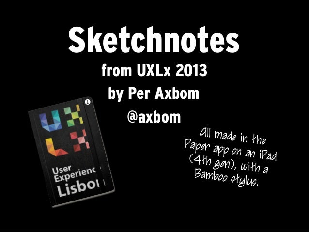 Sketchnotesfrom UXLx 2013by Per Axbom@axbomAll made in thePaper app on an iPad(4th gen), with aBamboo stylus.