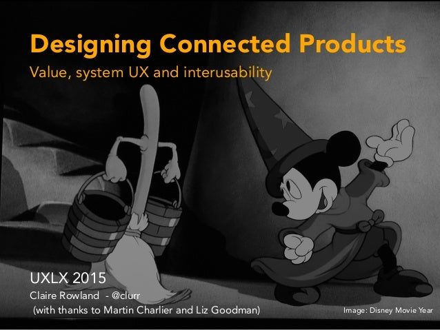 Designing Connected Products Value, system UX and interusability UXLX 2015 Claire Rowland - @clurr (with thanks to Martin ...