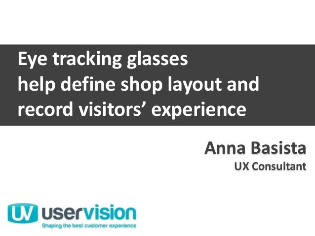 Anna BasistaUX ConsultantUser VisionAnna BasistaUX ConsultantEye tracking glasseshelp define shop layout andrecord visitor...