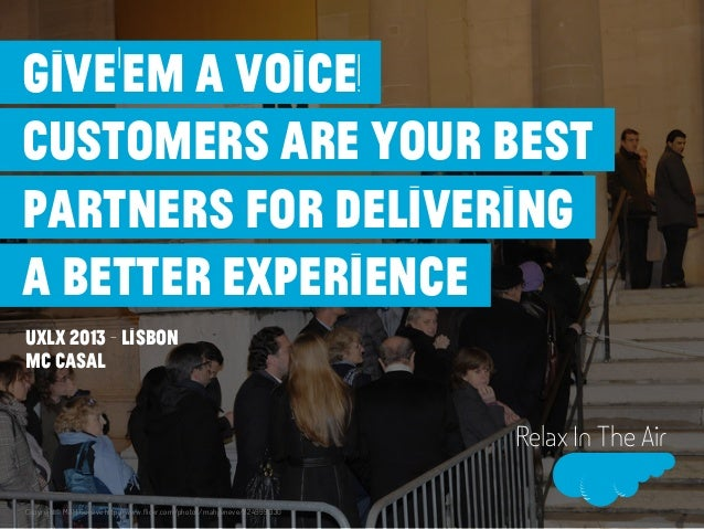 Relax In The AirUXLx 2013 - LisbonMC CASALGive'em a voice!Customers are your bestpartners for deliveringa better experienc...