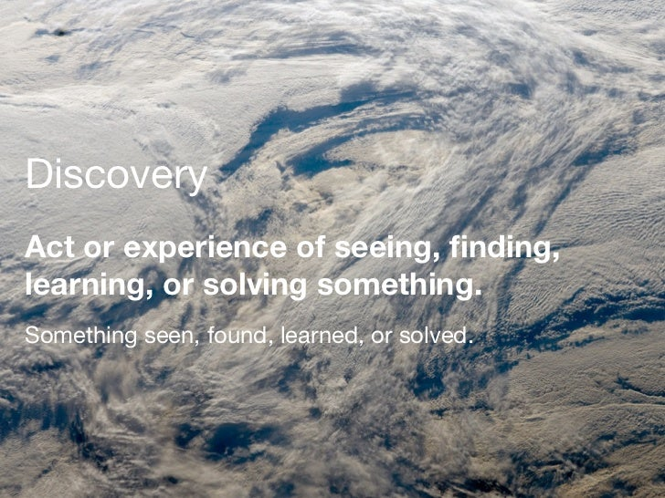 DiscoveryAct or experience of seeing, finding,learning, or solving something.Something seen, found, learned, or solved.