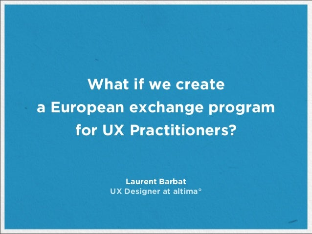 What if we createa European exchange programfor UX Practitioners?Laurent BarbatUX Designer at altima°