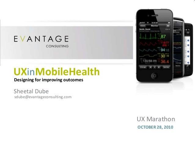 UX Marathon OCTOBER 28, 2010 UXinMobileHealth Sheetal Dube sdube@evantageconsulting.com Designing for improving outcomes