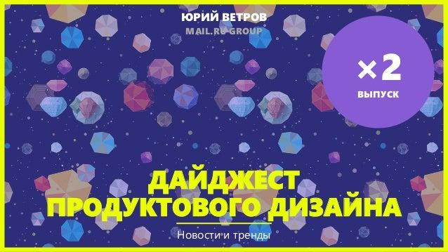 ДАЙДЖЕСТ ПРОДУКТОВОГО ДИЗАЙНА Новости и тренды ЮРИЙ ВЕТРОВ MAIL.RU GROUP ×2ВЫПУСК