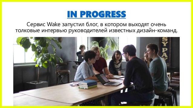 IN PROGRESS Сервис Wake запустил блог, в котором выходят очень толковые интервью руководителей известных дизайн-команд.