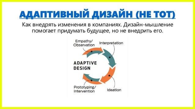 АДАПТИВНЫЙ ДИЗАЙН (НЕ ТОТ) Как внедрять изменения в компаниях. Дизайн-мышление помогает придумать будущее, но не внедрить ...