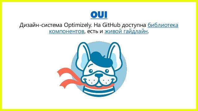 OUI Дизайн-система Optimizely. На GitHub доступна библиотека компонентов, есть и живой гайдлайн.