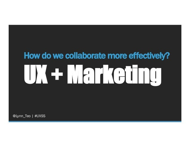 How do we collaborate more effectively? UX + Marketing @Lynn_Teo   #UXSS