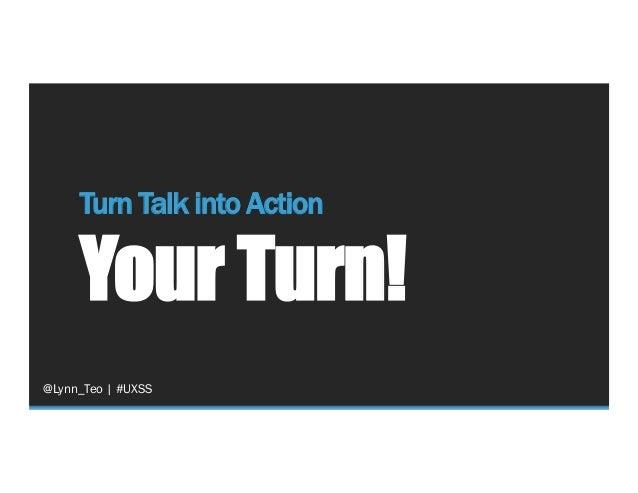 Turn Talk into Action Your Turn! @Lynn_Teo   #UXSS