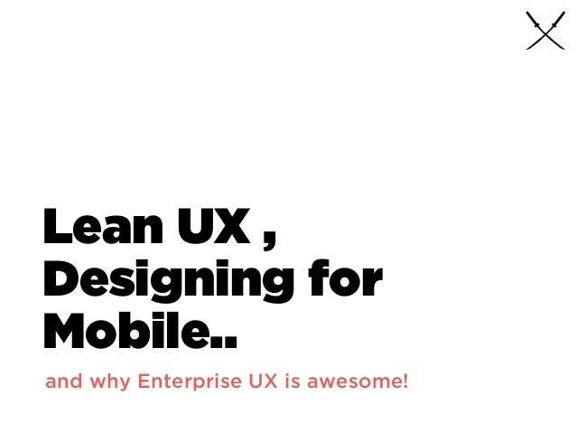 Lean UX , Designing for Mobile.. and why Enterprise UX is awesome!