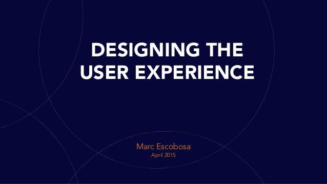 DESIGNING THE USER EXPERIENCE Marc Escobosa April 2015