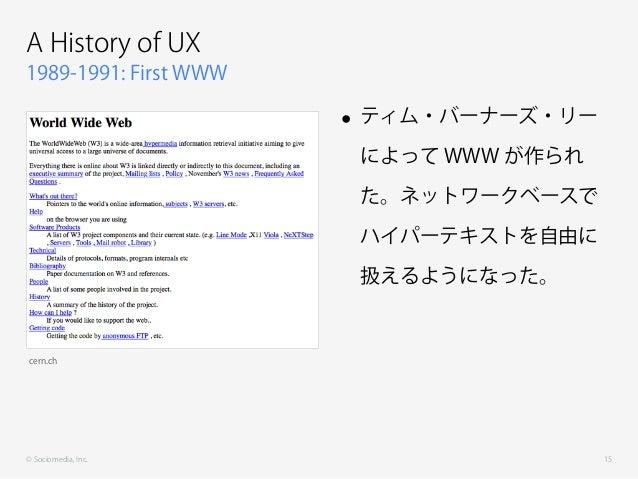 © Sociomedia, Inc. 1989-1991: First WWW A History of UX • ティム・バーナーズ・リー によって WWW が作られ た。ネットワークベースで ハイパーテキストを自由に 扱えるようになった。 ...