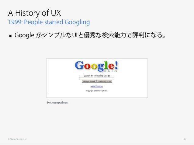 © Sociomedia, Inc. 1999: People started Googling A History of UX • Google がシンプルなUIと優秀な検索能力で評判になる。 17 blogoscoped.com