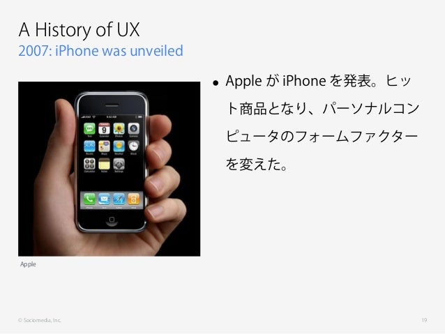 © Sociomedia, Inc. 2007: iPhone was unveiled A History of UX • Apple が iPhone を発表。ヒッ ト商品となり、パーソナルコン ピュータのフォームファクター を変えた。 1...