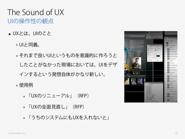 © Sociomedia, Inc. UIの操作性の観点 The Sound of UX • UXとは、UIのこと •UIと同義。 •それまで良いUIというものを意識的に作ろうと したことがなかった現場においては、UIをデザ インするという発想...