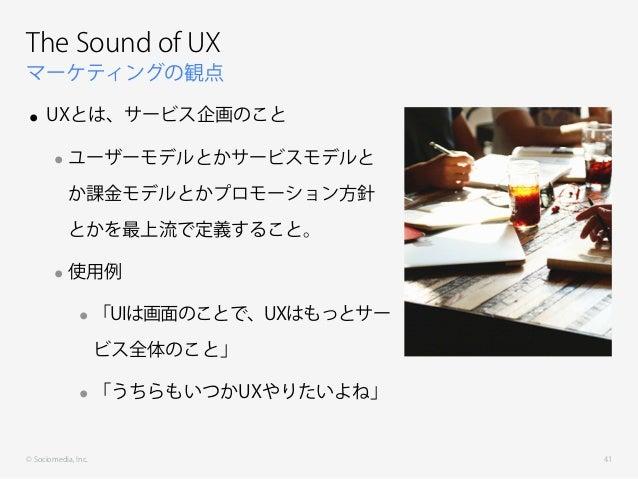 © Sociomedia, Inc. マーケティングの観点 The Sound of UX • UXとは、サービス企画のこと •ユーザーモデルとかサービスモデルと か課金モデルとかプロモーション方針 とかを最上流で定義すること。 •使用例 •「...