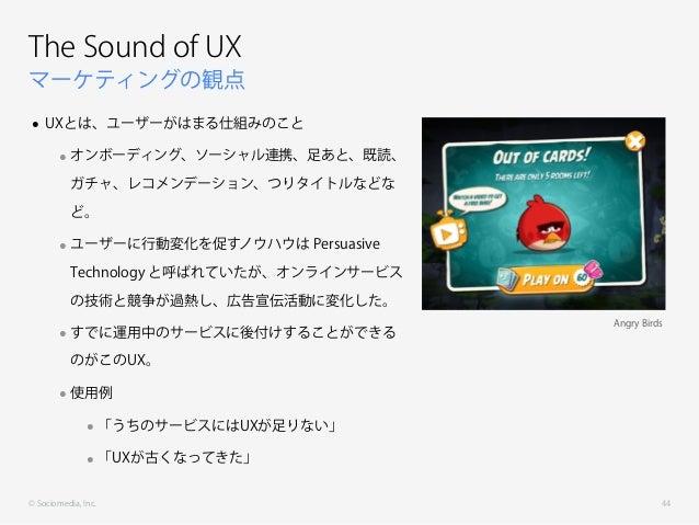 © Sociomedia, Inc. マーケティングの観点 The Sound of UX • UXとは、ユーザーがはまる仕組みのこと •オンボーディング、ソーシャル連携、足あと、既読、 ガチャ、レコメンデーション、つりタイトルなどな ど。 •...