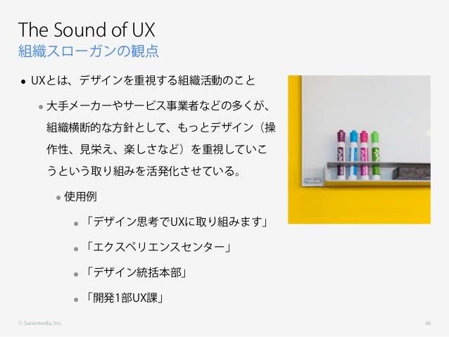 © Sociomedia, Inc. 組織スローガンの観点 The Sound of UX • UXとは、デザインを重視する組織活動のこと •大手メーカーやサービス事業者などの多くが、 組織横断的な方針として、もっとデザイン(操 作性、見栄え、...
