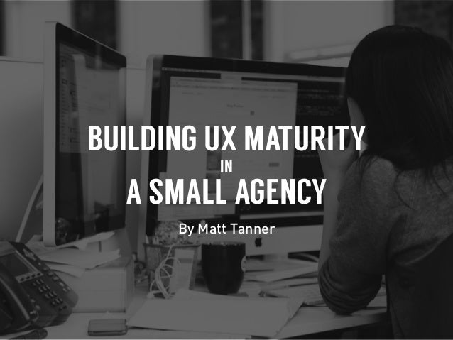 BUILDING UX MATURITY IN A SMALL AGENCY By Matt Tanner