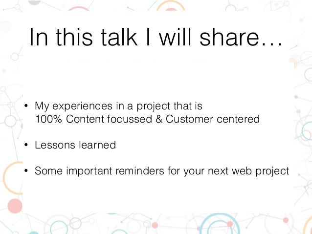 In this talk I will share… • My experiences in a project that is  100% Content focussed & Customer centered • Lessons lea...