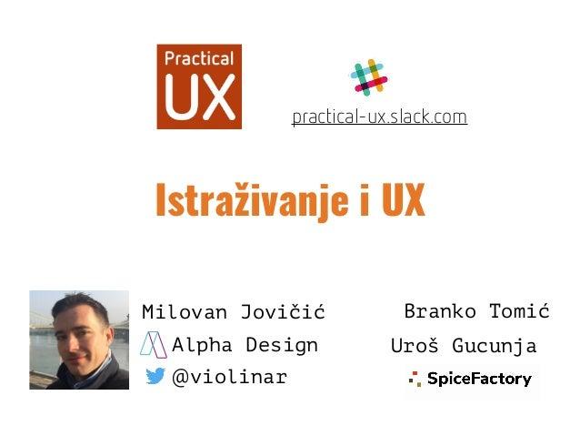 Istraživanje i UX Milovan Jovičić @violinar Alpha Design Branko Tomić Uroš Gucunja practical-ux.slack.com