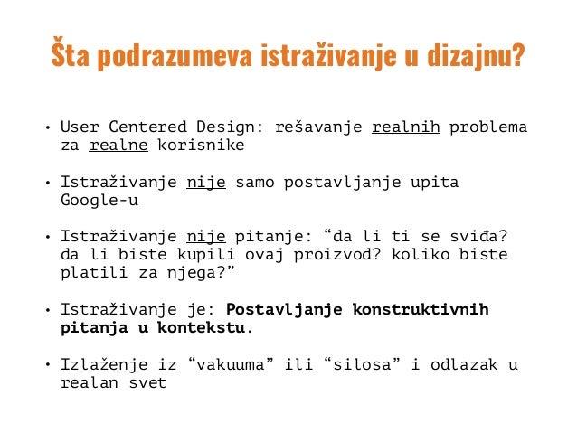 Šta podrazumeva istraživanje u dizajnu? • User Centered Design: rešavanje realnih problema za realne korisnike • Istraživa...
