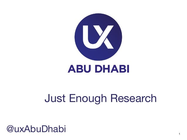 1  Just Enough Research  @uxAbuDhabi