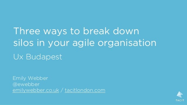 Three ways to break down silos in your agile organisation Ux Budapest Emily Webber @ewebber emilywebber.co.uk / tacitlondo...