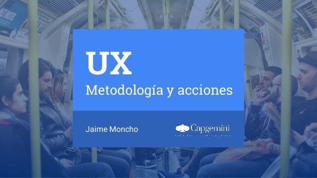 UX Metodología y acciones Jaime Moncho