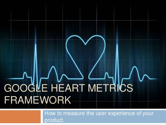 GOOGLE HEART METRICS FRAMEWORK How to measure the user experience of your product.