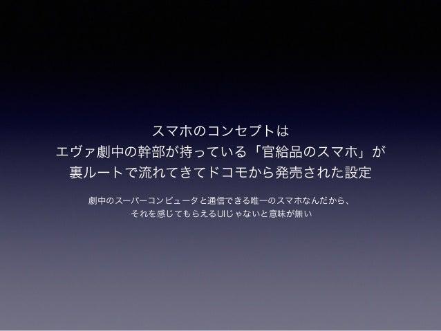 スマホのコンセプトは エヴァ劇中の幹部が持っている「官給品のスマホ」が 裏ルートで流れてきてドコモから発売された設定 劇中のスーパーコンピュータと通信できる唯一のスマホなんだから、 それを感じてもらえるUIじゃないと意味が無い