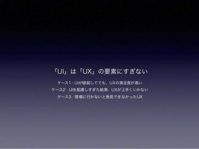 「UI」は「UX」の要素にすぎない ケース1 : UIが破綻してても、UXの満足度が高い ケース2 : UIを配慮しすぎた結果、UXが上手くいかない ケース3 : 現場に行かないと発見できなかったUX
