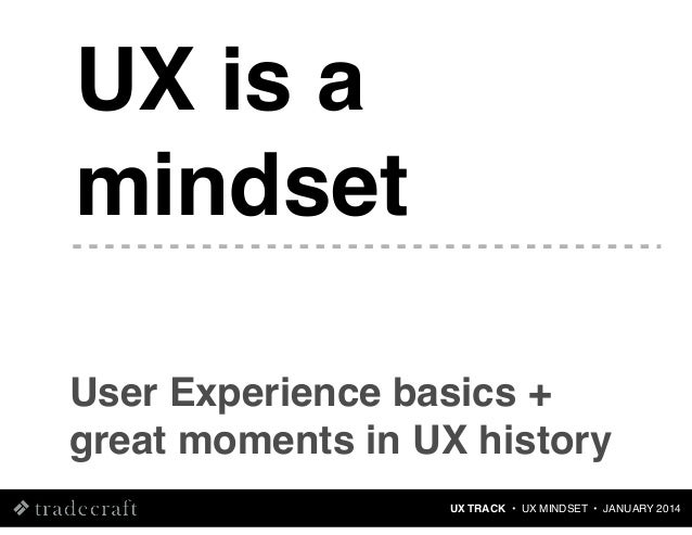 UX is a mindset User Experience basics + great moments in UX history UX TRACK • UX MINDSET • JANUARY 2014