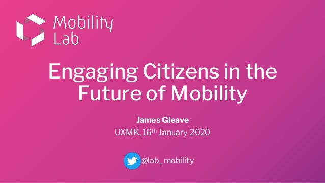 Engaging Citizens in the Future of Mobility James Gleave UXMK, 16th January 2020 @lab_mobility