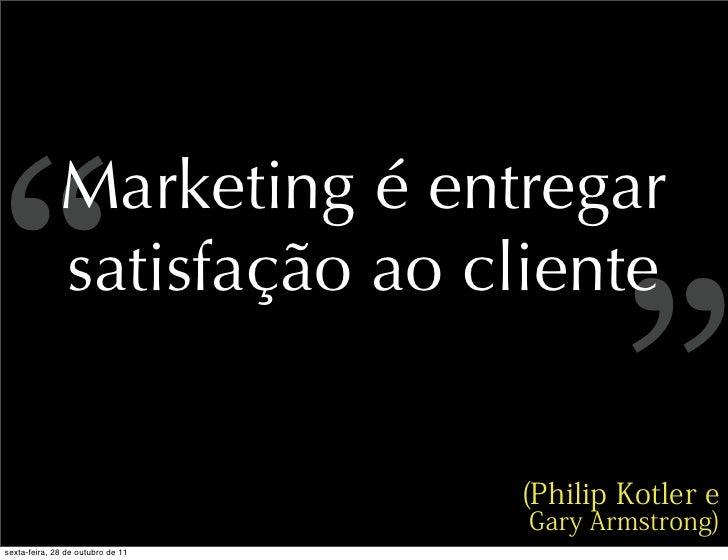 """""""              Marketing é entregar              satisfação ao clientesexta-feira, 28 de outubro de 11                    ..."""