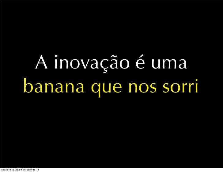 A inovação é uma                  banana que nos sorrisexta-feira, 28 de outubro de 11